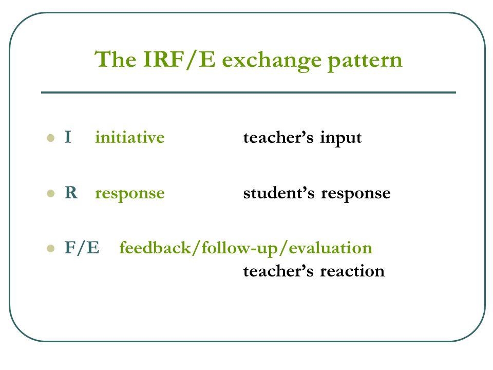 The IRF/E exchange pattern Iinitiativeteacher's input Rresponsestudent's response F/E feedback/follow-up/evaluation teacher's reaction