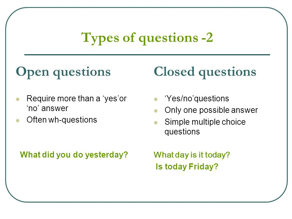 Types of questions -2 Open questions Require more than a 'yes'or 'no' answer Often wh-questions What did you do yesterday? Closed questions 'Yes/no'qu