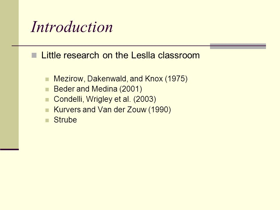 Introduction Little research on the Leslla classroom Mezirow, Dakenwald, and Knox (1975) Beder and Medina (2001) Condelli, Wrigley et al.