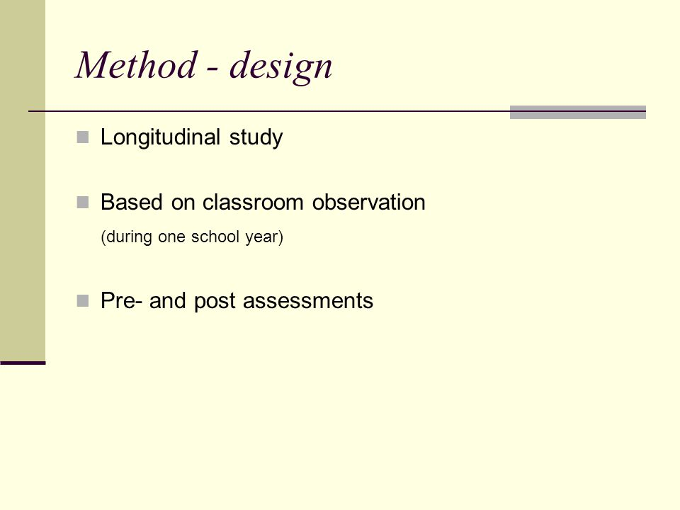 Method - design Longitudinal study Based on classroom observation (during one school year) Pre- and post assessments