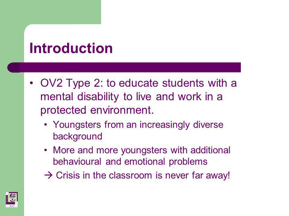 Introduction OV2 Type 2: to educate students with a mental disability to live and work in a protected environment.