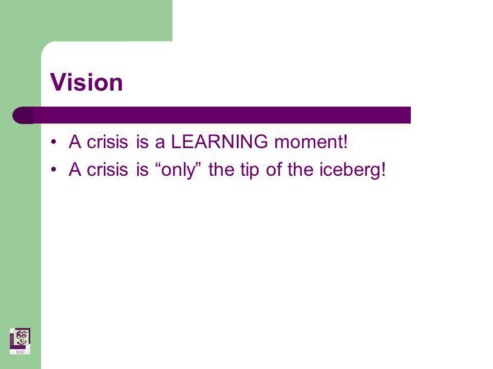 Vision A crisis is a LEARNING moment! A crisis is only the tip of the iceberg!