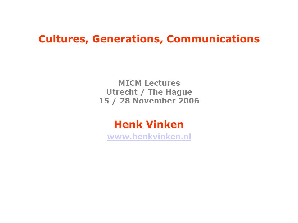 Cultures, Generations, Communications MICM Lectures Utrecht / The Hague 15 / 28 November 2006 Henk Vinken