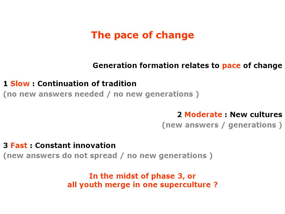 The pace of change Generation formation relates to pace of change 1 Slow : Continuation of tradition (no new answers needed / no new generations ) 2 Moderate : New cultures (new answers / generations ) 3 Fast : Constant innovation (new answers do not spread / no new generations ) In the midst of phase 3, or all youth merge in one superculture