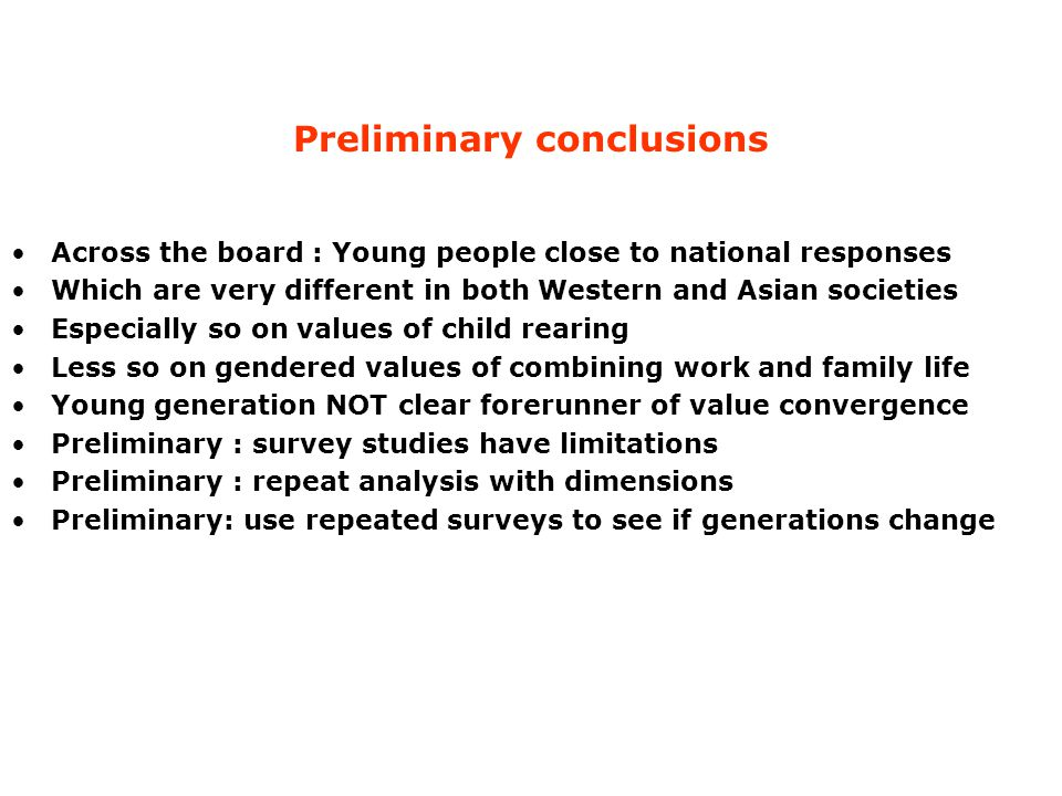 Preliminary conclusions Across the board : Young people close to national responses Which are very different in both Western and Asian societies Especially so on values of child rearing Less so on gendered values of combining work and family life Young generation NOT clear forerunner of value convergence Preliminary : survey studies have limitations Preliminary : repeat analysis with dimensions Preliminary: use repeated surveys to see if generations change
