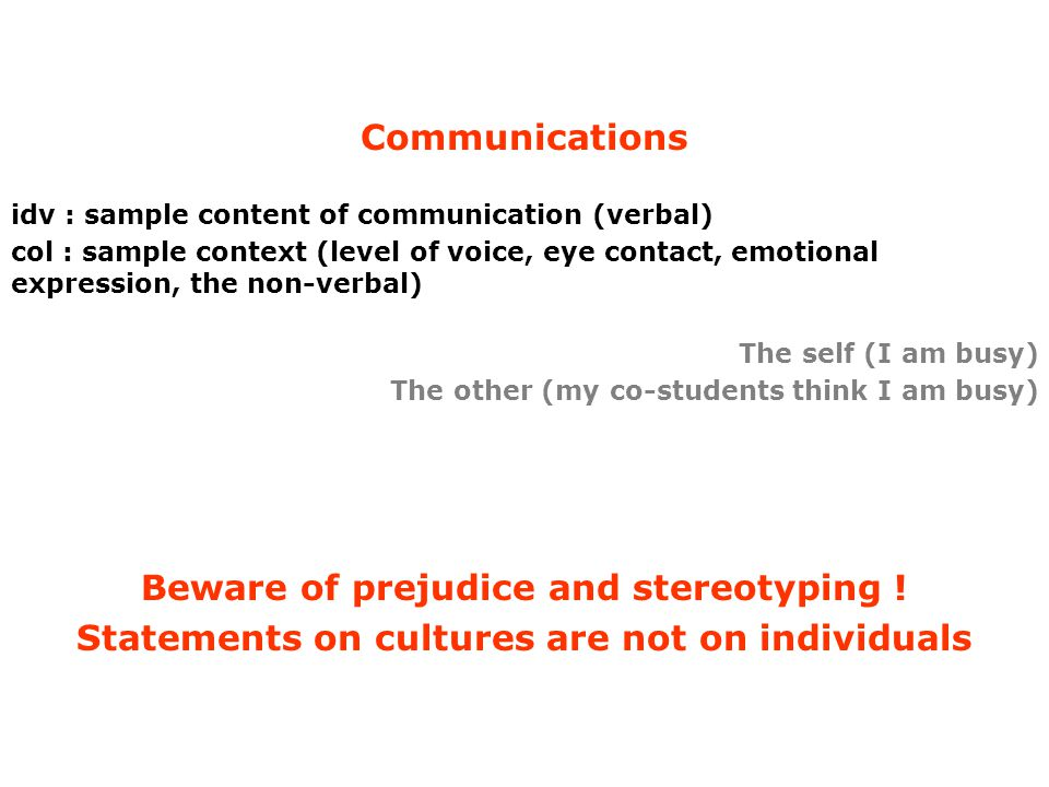Communications idv : sample content of communication (verbal) col : sample context (level of voice, eye contact, emotional expression, the non-verbal) The self (I am busy) The other (my co-students think I am busy) Beware of prejudice and stereotyping .