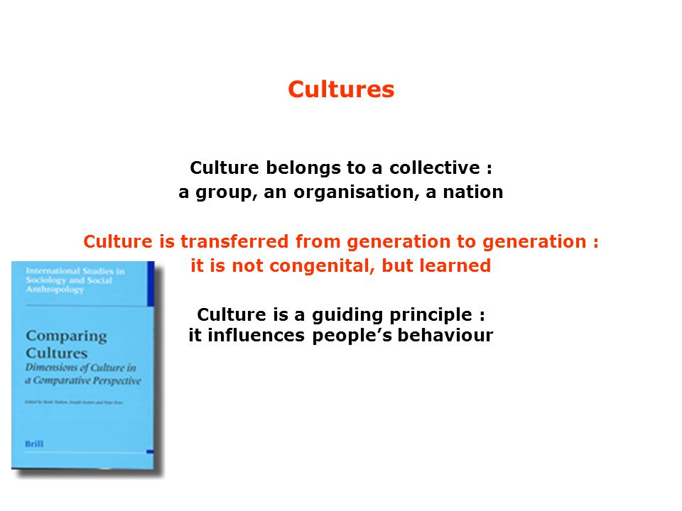 Cultures Culture belongs to a collective : a group, an organisation, a nation Culture is transferred from generation to generation : it is not congenital, but learned Culture is a guiding principle : it influences people's behaviour
