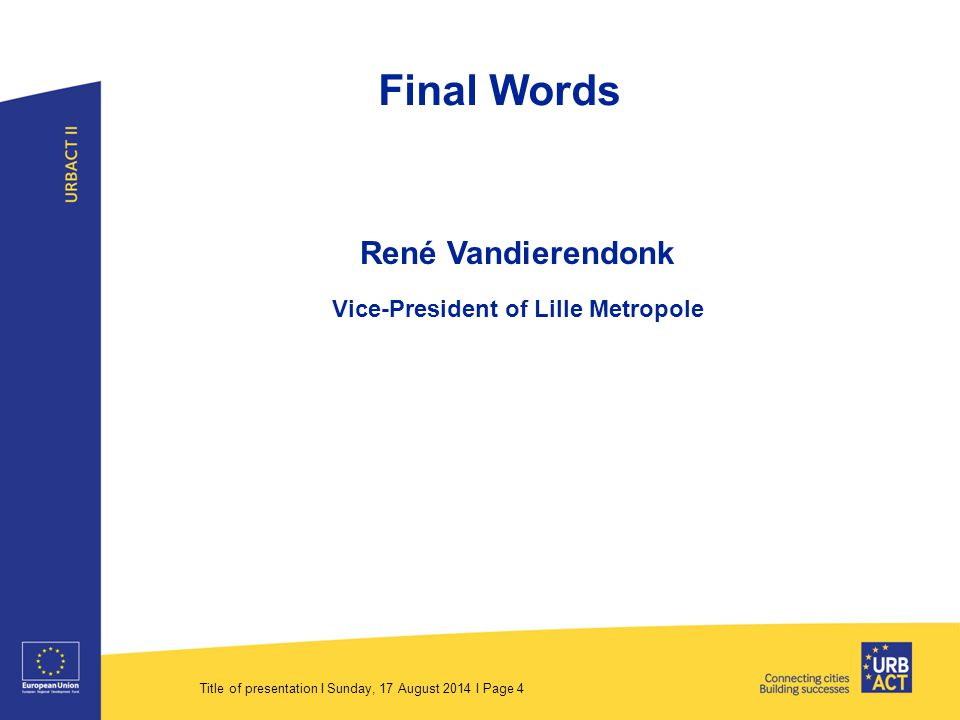 Title of presentation I Sunday, 17 August 2014 I Page 4 Final Words René Vandierendonk Vice-President of Lille Metropole