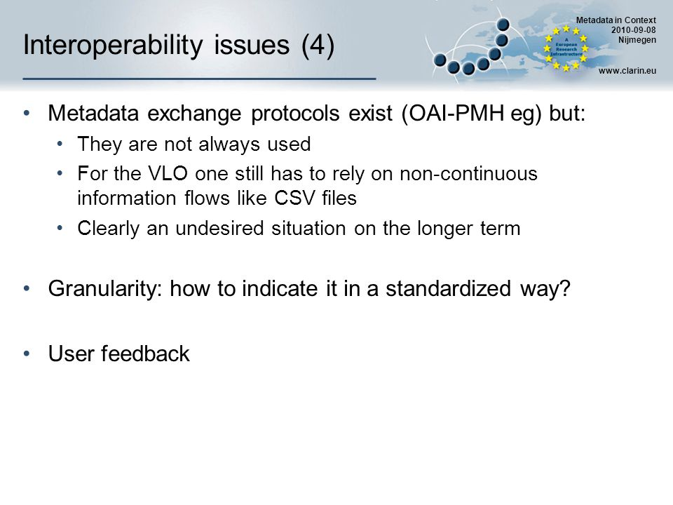 Metadata in Context 2010-09-08 Nijmegen www.clarin.eu Interoperability issues (4) Metadata exchange protocols exist (OAI-PMH eg) but: They are not always used For the VLO one still has to rely on non-continuous information flows like CSV files Clearly an undesired situation on the longer term Granularity: how to indicate it in a standardized way.