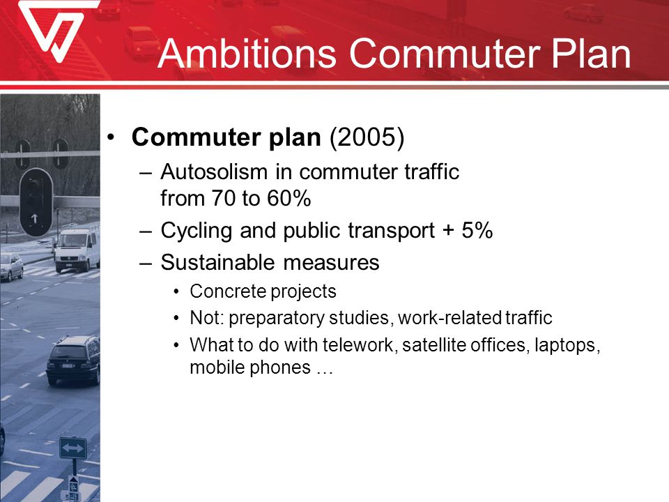 Ambitions Commuter Plan Commuter plan (2005) –Autosolism in commuter traffic from 70 to 60% –Cycling and public transport + 5% –Sustainable measures Concrete projects Not: preparatory studies, work-related traffic What to do with telework, satellite offices, laptops, mobile phones …