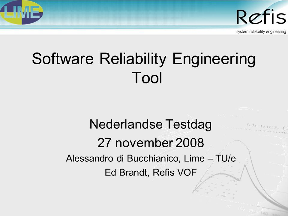 Software Reliability Engineering Tool Nederlandse Testdag 27 november 2008 Alessandro di Bucchianico, Lime – TU/e Ed Brandt, Refis VOF
