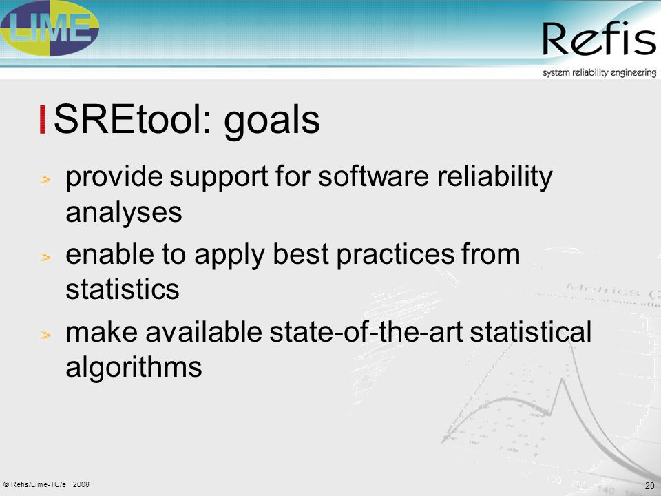 20 2008© Refis/Lime-TU/e SREtool: goals provide support for software reliability analyses enable to apply best practices from statistics make availabl