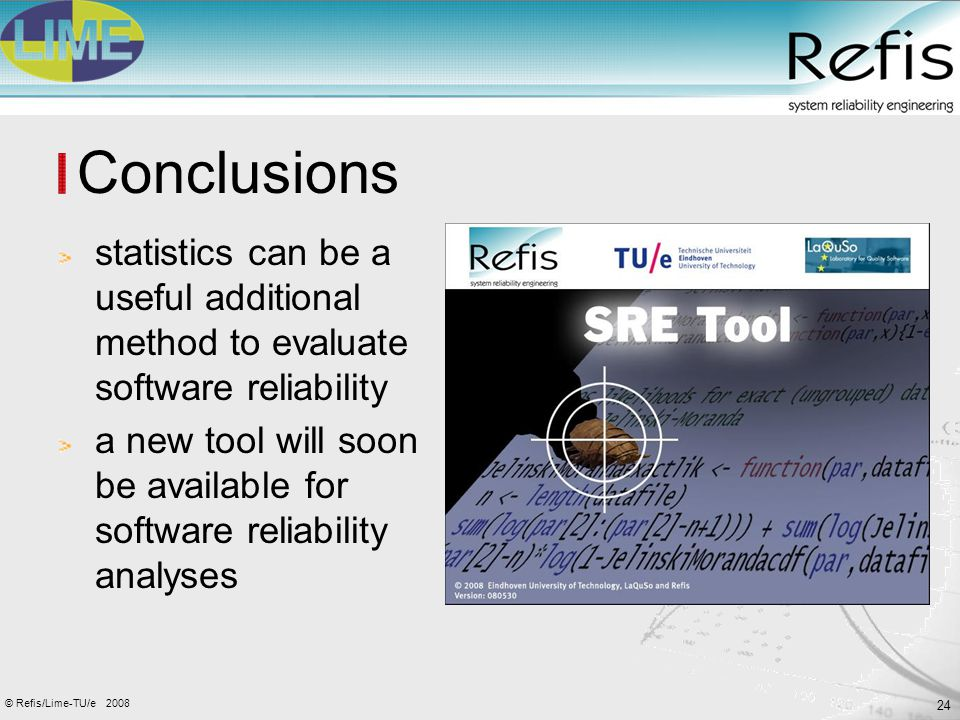 24 2008© Refis/Lime-TU/e Conclusions statistics can be a useful additional method to evaluate software reliability a new tool will soon be available f
