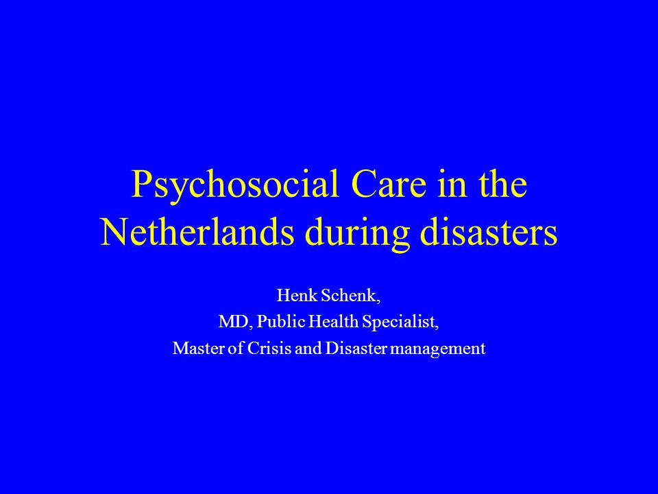 Psychosocial Care in the Netherlands during disasters Henk Schenk, MD, Public Health Specialist, Master of Crisis and Disaster management