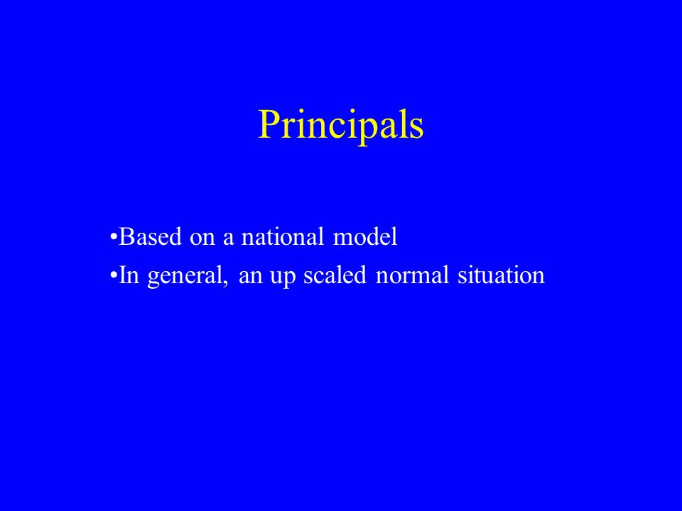 Principals Based on a national model In general, an up scaled normal situation