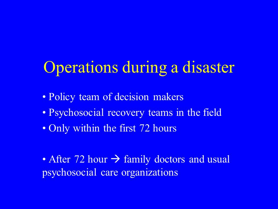 Operations during a disaster Policy team of decision makers Psychosocial recovery teams in the field Only within the first 72 hours After 72 hour  family doctors and usual psychosocial care organizations