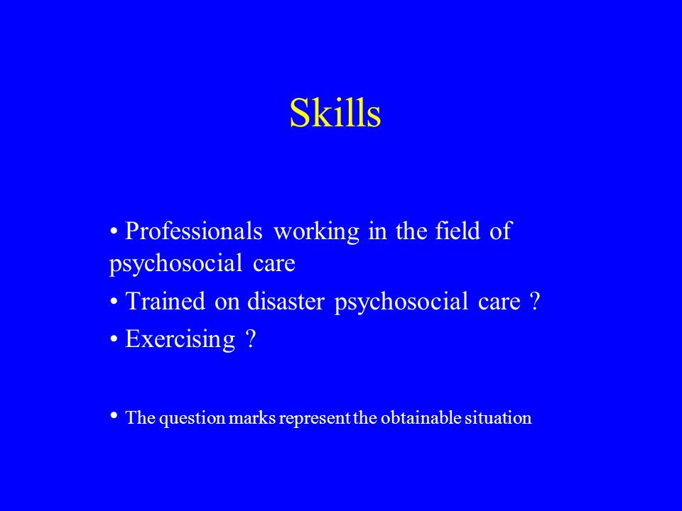 Skills Professionals working in the field of psychosocial care Trained on disaster psychosocial care .