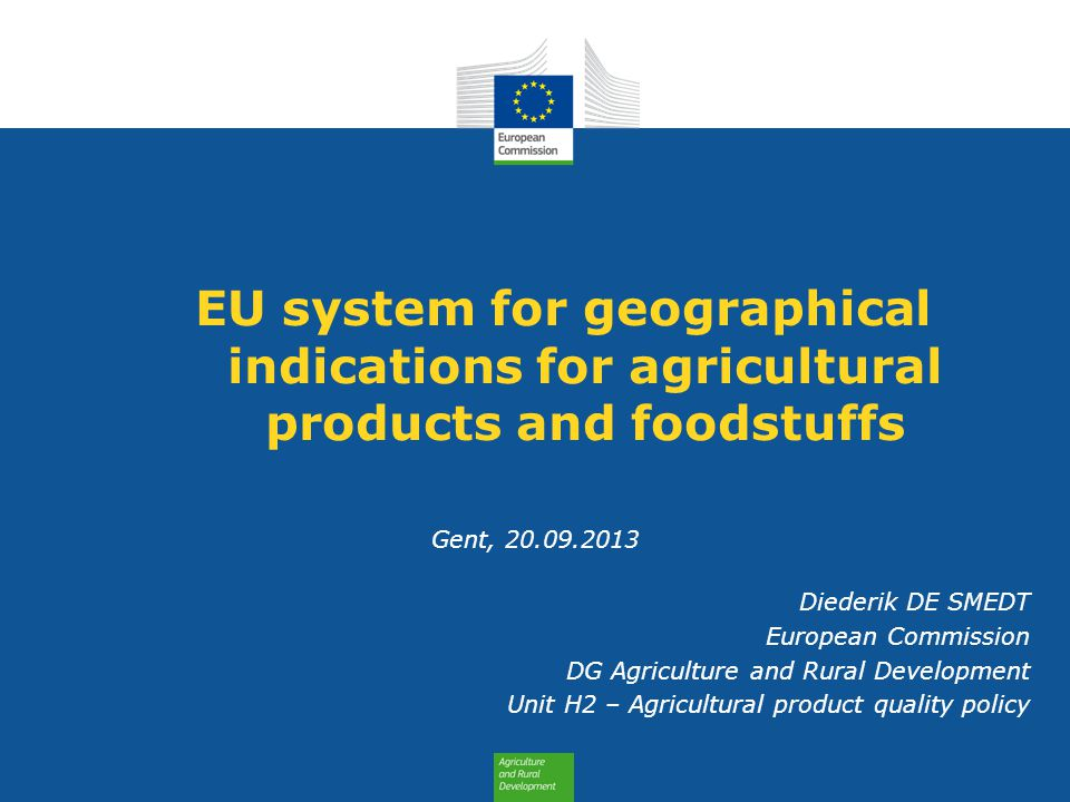 EU system for geographical indications for agricultural products and foodstuffs Gent, 20.09.2013 Diederik DE SMEDT European Commission DG Agriculture
