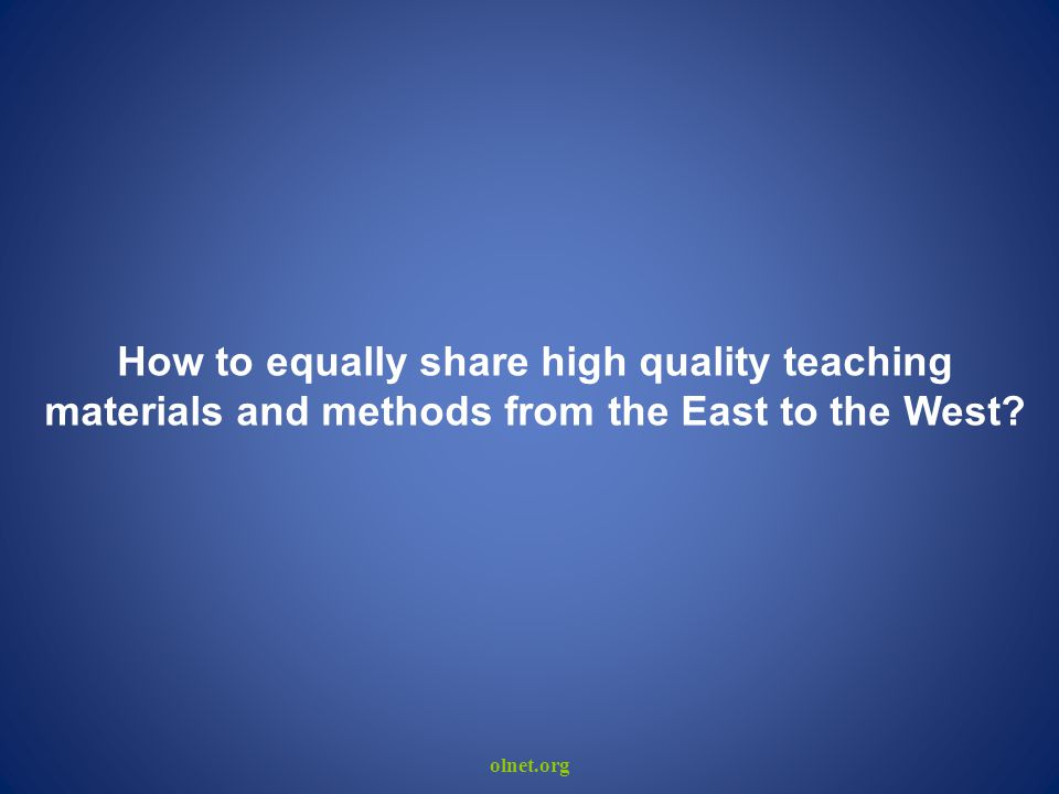 olnet.org How to equally share high quality teaching materials and methods from the East to the West