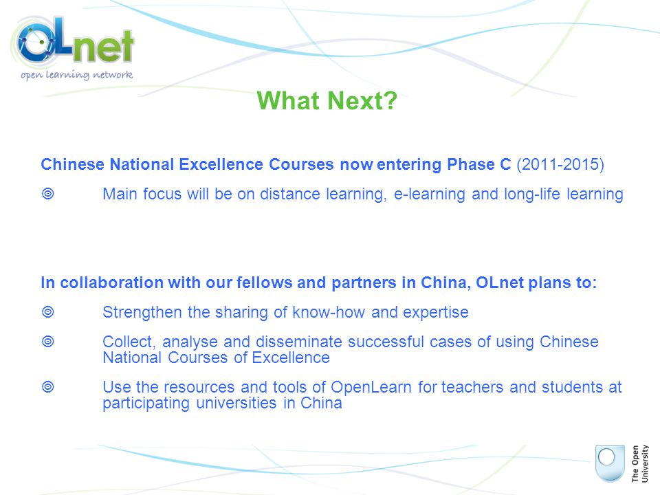 Chinese National Excellence Courses now entering Phase C (2011-2015)  Main focus will be on distance learning, e-learning and long-life learning In collaboration with our fellows and partners in China, OLnet plans to:  Strengthen the sharing of know-how and expertise  Collect, analyse and disseminate successful cases of using Chinese National Courses of Excellence  Use the resources and tools of OpenLearn for teachers and students at participating universities in China What Next?