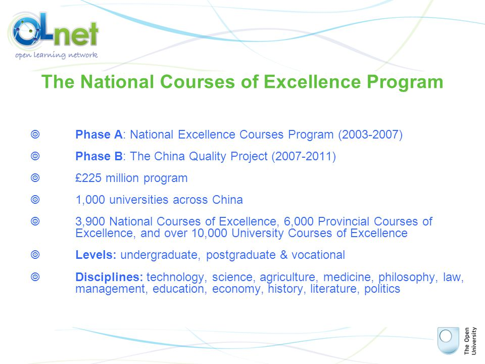 Phase A: National Excellence Courses Program (2003-2007)  Phase B: The China Quality Project (2007-2011)  £225 million program  1,000 universities across China  3,900 National Courses of Excellence, 6,000 Provincial Courses of Excellence, and over 10,000 University Courses of Excellence  Levels: undergraduate, postgraduate & vocational  Disciplines: technology, science, agriculture, medicine, philosophy, law, management, education, economy, history, literature, politics The National Courses of Excellence Program