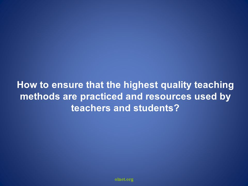 olnet.org How to ensure that the highest quality teaching methods are practiced and resources used by teachers and students?