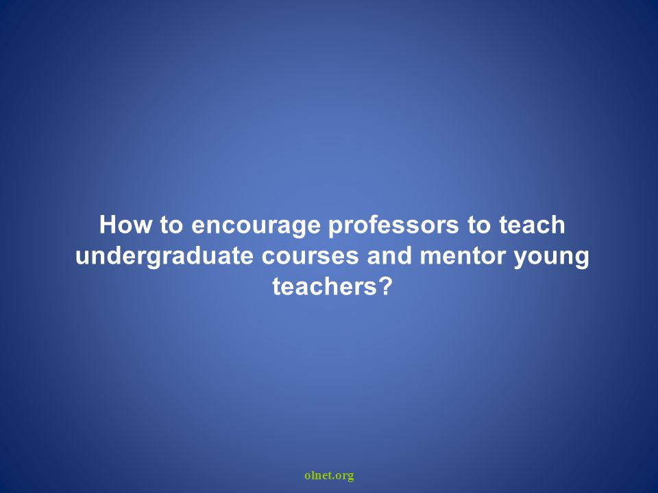 olnet.org How to encourage professors to teach undergraduate courses and mentor young teachers?