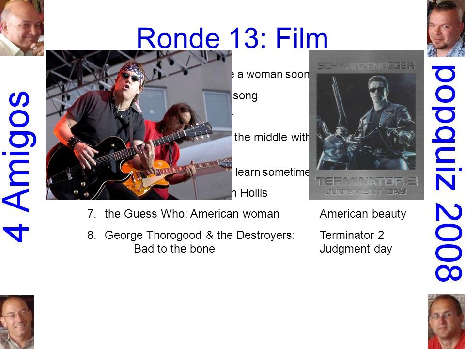 Ronde 13: Film 1.Urge Overkill: Girl you'll be a woman soon Pulp fiction 2.Led Zeppelin: Immigrant songSchool of rock 3.Steppenwolf: The pusherEasy ri