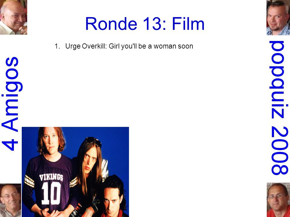 Ronde 13: Film 1.Urge Overkill: Girl you ll be a woman soon Pulp fiction 2.Led Zeppelin: Immigrant songSchool of rock 3.Steppenwolf: The pusherEasy rider 4.Stealers Wheel: Stuck in the middle with you Reservoir dogs 5.Krezip: Everybody s got to learn sometime Alles is liefde 6.Run-D.M.C.: Christmas in HollisDie hard