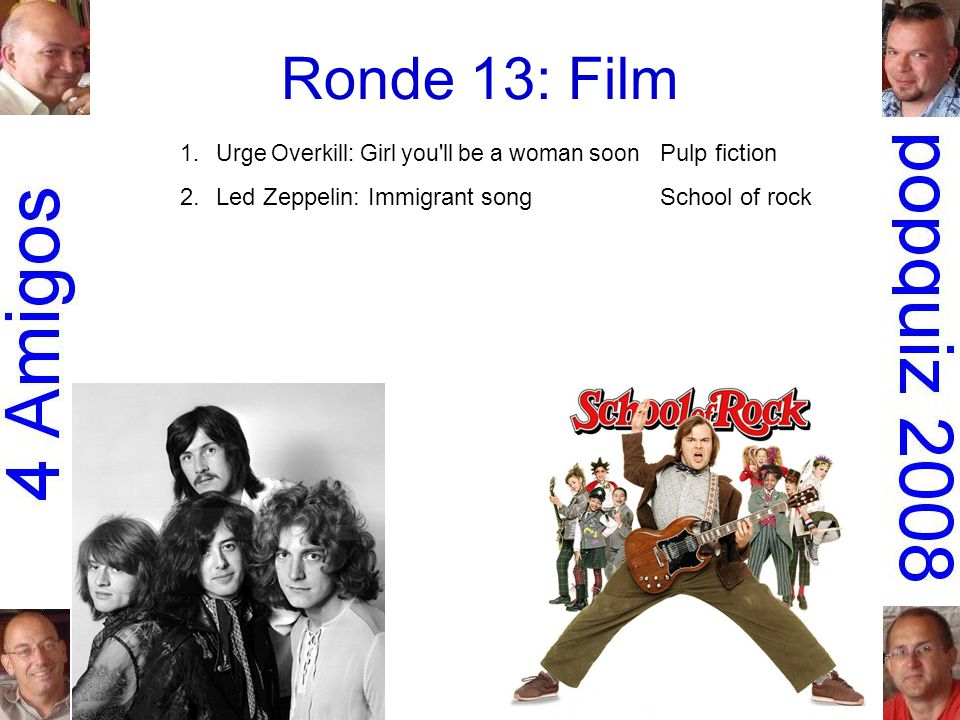 Ronde 13: Film 1.Urge Overkill: Girl you ll be a woman soon Pulp fiction 2.Led Zeppelin: Immigrant songSchool of rock 3.Steppenwolf: The pusherEasy rider 4.Stealers Wheel: Stuck in the middle with you Reservoir dogs 5.Krezip: Everybody s got to learn sometime Alles is liefde 6.Run-D.M.C.: Christmas in HollisDie hard 7.the Guess Who: American womanAmerican beauty 8.George Thorogood & the Destroyers: Bad to the bone