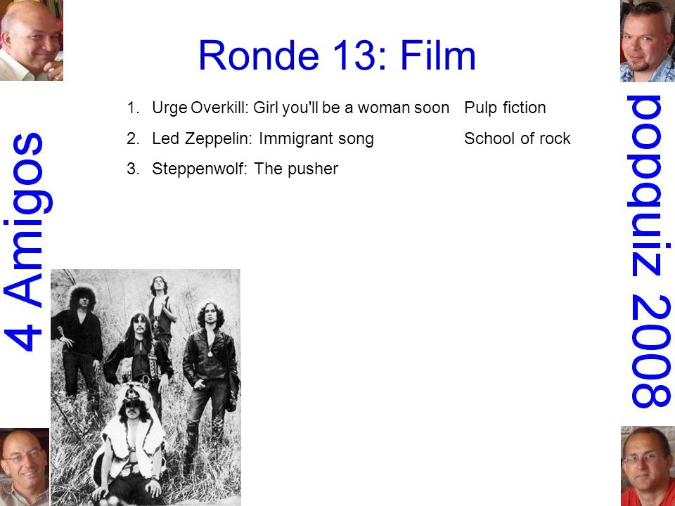 Ronde 13: Film 1.Urge Overkill: Girl you ll be a woman soon Pulp fiction 2.Led Zeppelin: Immigrant songSchool of rock 3.Steppenwolf: The pusherEasy rider 4.Stealers Wheel: Stuck in the middle with you Reservoir dogs 5.Krezip: Everybody s got to learn sometime Alles is liefde 6.Run-D.M.C.: Christmas in HollisDie hard 7.the Guess Who: American womanAmerican beauty 8.George Thorogood & the Destroyers:Terminator 2 Bad to the boneJudgment day