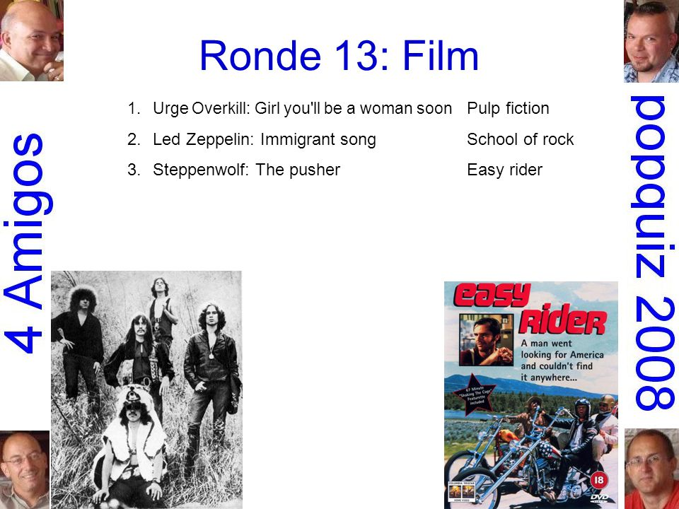 Ronde 13: Film 1.Urge Overkill: Girl you ll be a woman soon Pulp fiction 2.Led Zeppelin: Immigrant songSchool of rock 3.Steppenwolf: The pusherEasy rider 4.Stealers Wheel: Stuck in the middle with you