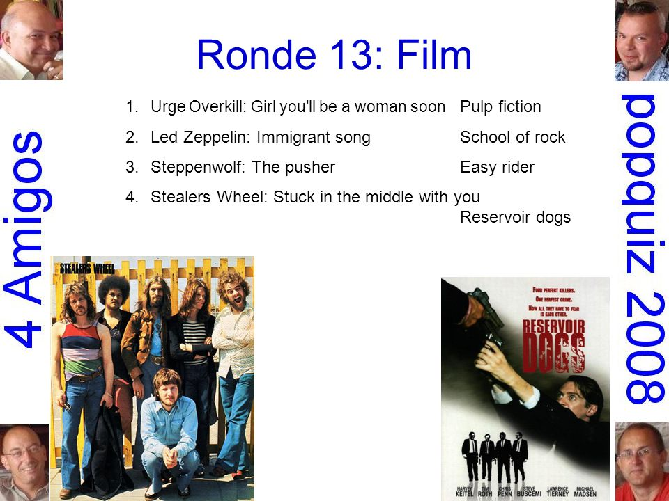 Ronde 13: Film 1.Urge Overkill: Girl you ll be a woman soon Pulp fiction 2.Led Zeppelin: Immigrant songSchool of rock 3.Steppenwolf: The pusherEasy rider 4.Stealers Wheel: Stuck in the middle with you Reservoir dogs 5.Krezip: Everybody s got to learn sometime