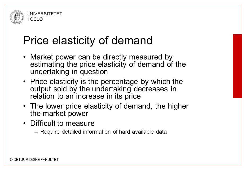 © DET JURIDISKE FAKULTET UNIVERSITETET I OSLO Price elasticity of demand Market power can be directly measured by estimating the price elasticity of demand of the undertaking in question Price elasticity is the percentage by which the output sold by the undertaking decreases in relation to an increase in its price The lower price elasticity of demand, the higher the market power Difficult to measure –Require detailed information of hard available data