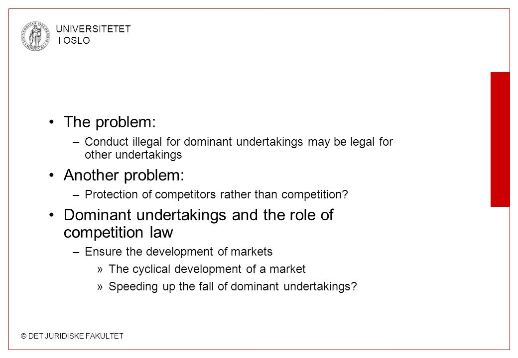 © DET JURIDISKE FAKULTET UNIVERSITETET I OSLO The problem: –Conduct illegal for dominant undertakings may be legal for other undertakings Another problem: –Protection of competitors rather than competition.