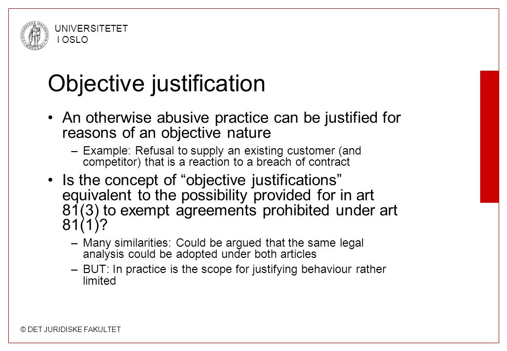 © DET JURIDISKE FAKULTET UNIVERSITETET I OSLO Objective justification An otherwise abusive practice can be justified for reasons of an objective nature –Example: Refusal to supply an existing customer (and competitor) that is a reaction to a breach of contract Is the concept of objective justifications equivalent to the possibility provided for in art 81(3) to exempt agreements prohibited under art 81(1).