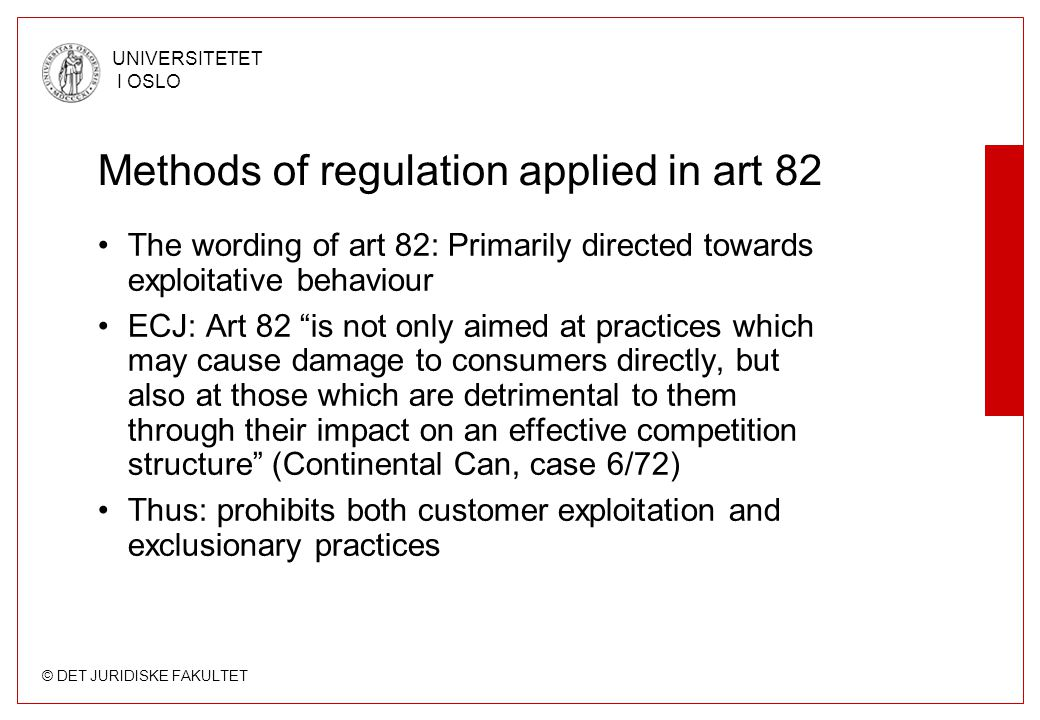 © DET JURIDISKE FAKULTET UNIVERSITETET I OSLO Methods of regulation applied in art 82 The wording of art 82: Primarily directed towards exploitative behaviour ECJ: Art 82 is not only aimed at practices which may cause damage to consumers directly, but also at those which are detrimental to them through their impact on an effective competition structure (Continental Can, case 6/72) Thus: prohibits both customer exploitation and exclusionary practices