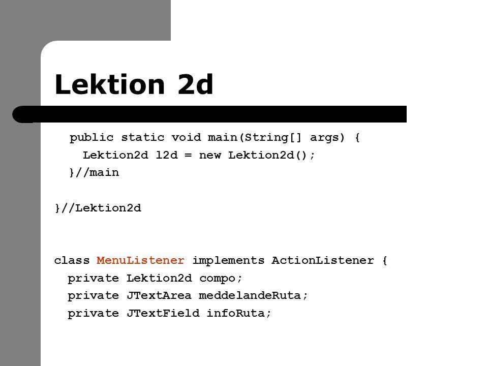 Lektion 2d public static void main(String[] args) { Lektion2d l2d = new Lektion2d(); }//main }//Lektion2d class MenuListener implements ActionListener