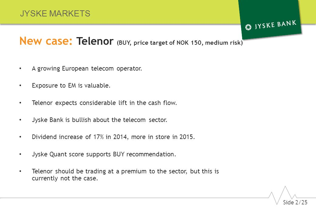 JYSKE MARKETS New case: Telenor (BUY, price target of NOK 150, medium risk) A growing European telecom operator.