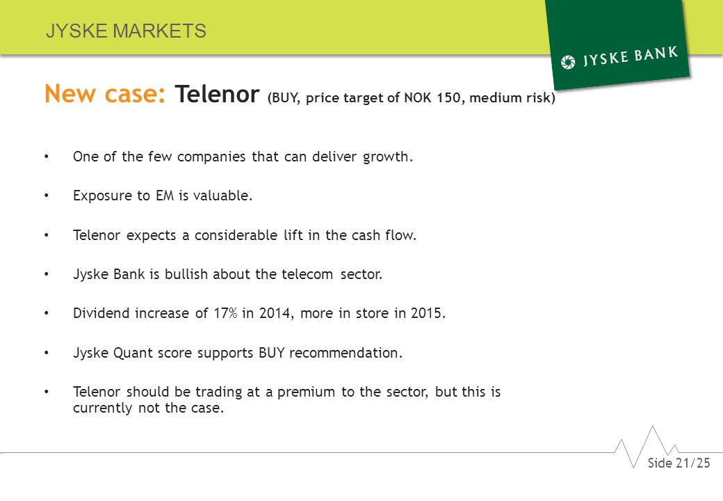 JYSKE MARKETS New case: Telenor (BUY, price target of NOK 150, medium risk) One of the few companies that can deliver growth.