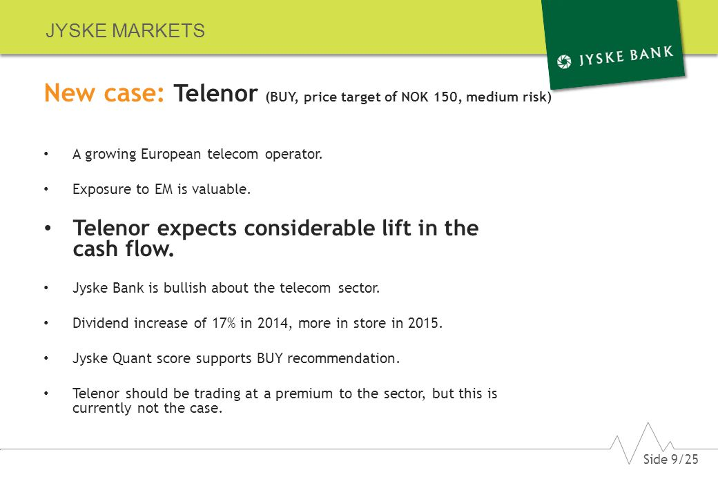 JYSKE MARKETS Telenor should be trading at a premium to the sector, but this is currently not the case In terms of estimated P/E Telenor is trading at an unjustified discount Source: Bloomberg Side 20/25