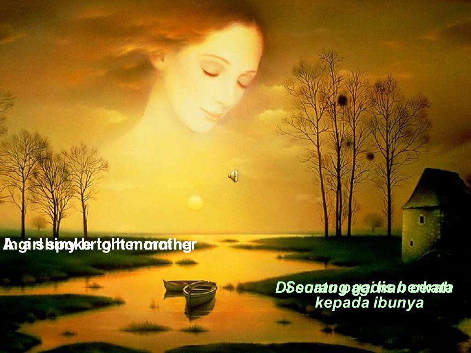 In a shiny bright morningA girl spoke to her mother Di suatu pagi nan cerah Seorang gadis berkata kepada ibunya
