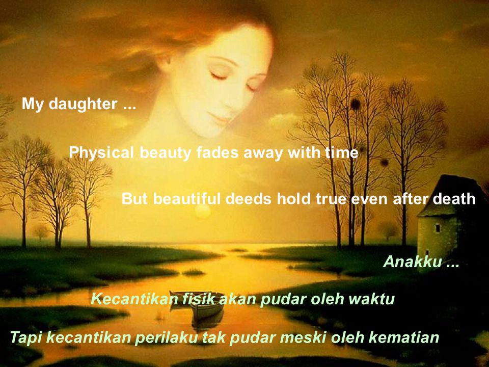 My daughter... Physical beauty fades away with time Anakku... Kecantikan fisik akan pudar oleh waktu But beautiful deeds hold true even after death Ta