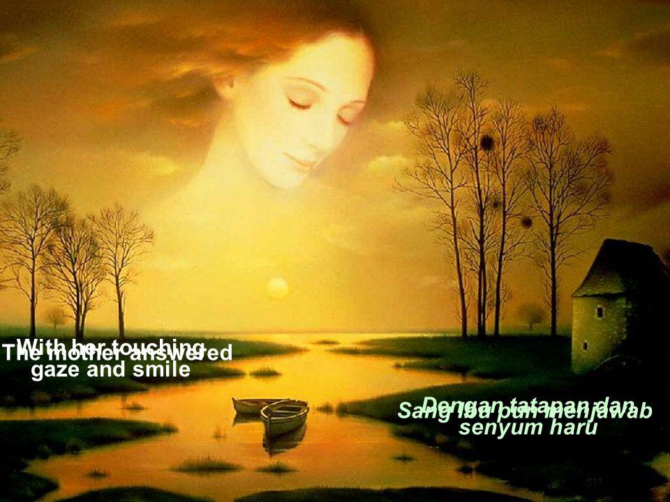 With her touching gaze and smile The mother answered Dengan tatapan dan senyum haru Sang Ibu pun menjawab