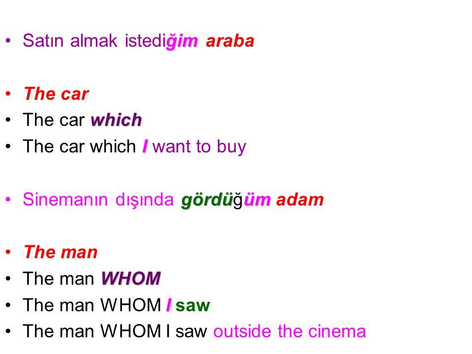 ğimSatın almak istediğim araba The car whichThe car which IThe car which I want to buy gördüümSinemanın dışında gördüğüm adam The man WHOMThe man WHOM