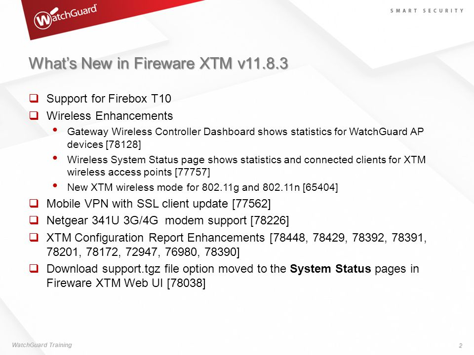 What's New in Fireware XTM v11.8.3  Changes to Managed Device Details The management mode, management groups, Management Tunnel status, and OS version appear on the Folder page for each device in the folder [78041] The Device page now includes the Management Tunnel Information section with the Management Tunnel details [78174]  Send the WSM Output window log messages to a file [78361] WatchGuard Training 3