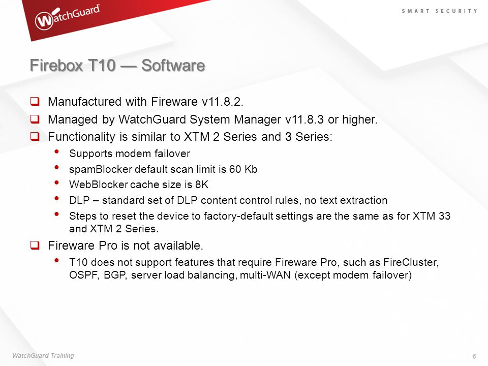 Firebox T10 — Software  Manufactured with Fireware v11.8.2.  Managed by WatchGuard System Manager v11.8.3 or higher.  Functionality is similar to X