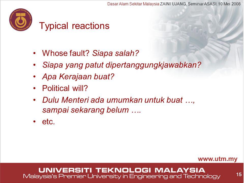 15 Dasar Alam Sekitar Malaysia ZAINI UJANG, Seminar ASASI, 10 Mei 2008 15 Typical reactions Whose fault.