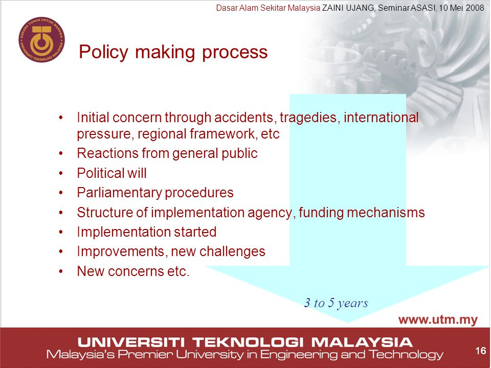 16 Dasar Alam Sekitar Malaysia ZAINI UJANG, Seminar ASASI, 10 Mei 2008 16 Policy making process Initial concern through accidents, tragedies, international pressure, regional framework, etc Reactions from general public Political will Parliamentary procedures Structure of implementation agency, funding mechanisms Implementation started Improvements, new challenges New concerns etc.