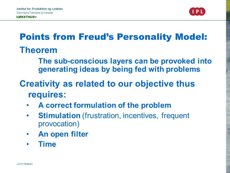 Institut for Produktion og Ledelse Danmarks Tekniske Universitet John Heebøll VÆKSTHUS+ Points from Freud's Personality Model: Theorem The sub-conscious layers can be provoked into generating ideas by being fed with problems Creativity as related to our objective thus requires: A correct formulation of the problem Stimulation (frustration, incentives, frequent provocation) An open filter Time